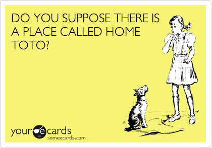 DO YOU SUPPOSE THERE IS A PLACE CALLED HOME TOTO?