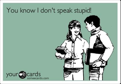 You know I don't speak stupid!
