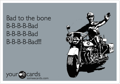 Bad to the bone  B-B-B-B-Bad   B-B-B-B-Bad  B-B-B-B-Bad!!!