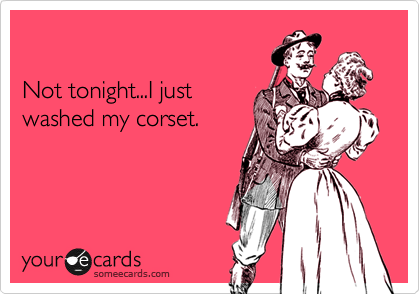 Not tonight...I just washed my corset.