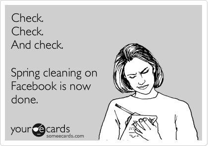 Check. Check. And check.  Spring cleaning on Facebook is now done.