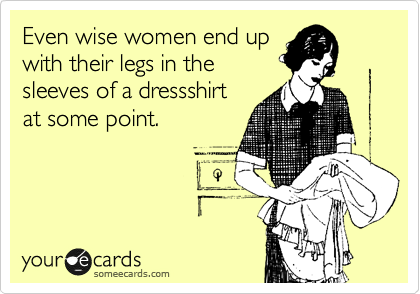 Even wise women end up with their legs in the sleeves of a dressshirt at some point.