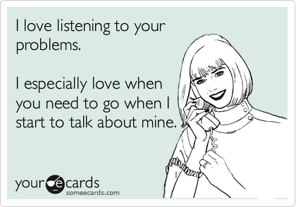 I love listening to your problems.  I especially love when you need to go when I start to talk about mine.