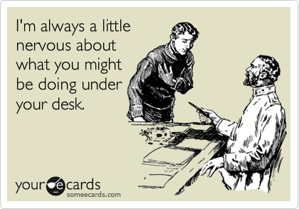I'm always a little nervous about what you might be doing under your desk.