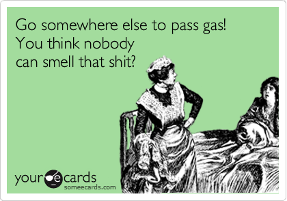 Go somewhere else to pass gas!  You think nobody                            can smell that shit?