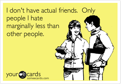 I don't have actual friends.  Only people I hate marginally less than other people.