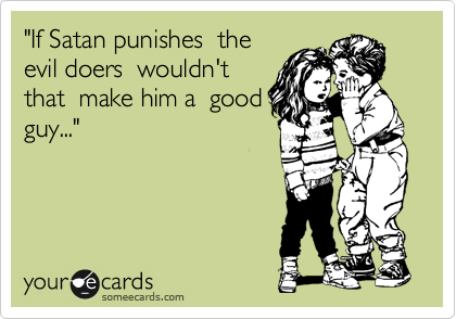 """If Satan punishes  the evil doers  wouldn't that  make him a  good guy..."""