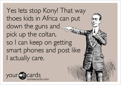 Yes lets stop Kony! That way thoes kids in Africa can put down the guns and  pick up the coltan,  so I can keep on getting  smart phones and post like I actually care.