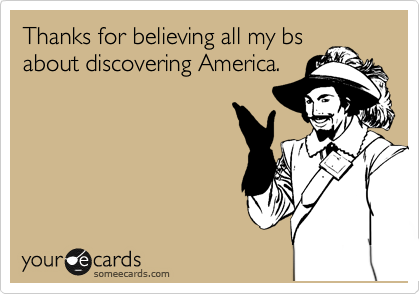 Thanks for believing all my bs about discovering America.