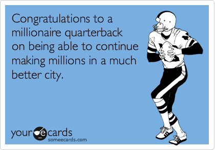 Congratulations to a millionaire quarterback on being able to continue making millions in a much better city.