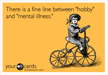 """There is a fine line between """"hobby"""" and """"mental illness."""""""