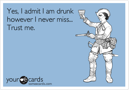 Yes, I admit I am drunk however I never miss... Trust me.