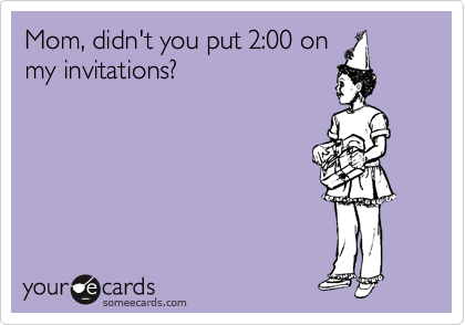 Mom, didn't you put 2:00 on my invitations?