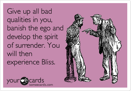 Give up all bad qualities in you, banish the ego and develop the spirit of surrender. You will then experience Bliss.