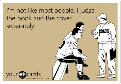 I'm not like most people. I judge the book and the cover separately.