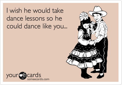 I wish he would take dance lessons so he could dance like you...