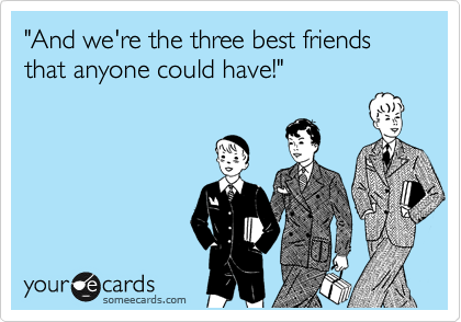 And we're the three best friends that anyone could have ...