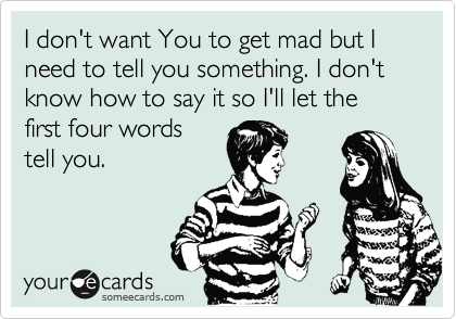 I don't want You to get mad but I need to tell you something. I don't know how to say it so I'll let the first four words tell you.