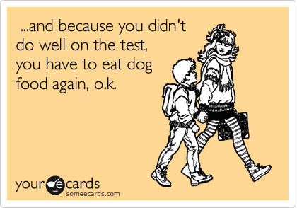 ...and because you didn't do well on the test, you have to eat dog food again, o.k.