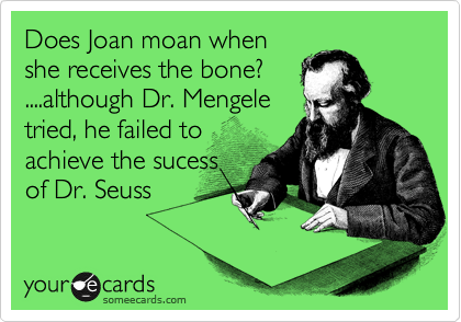 Does Joan moan when she receives the bone? ....although Dr. Mengele  tried, he failed to achieve the sucess of Dr. Seuss