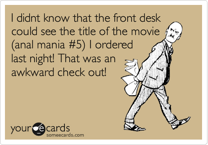 I didnt know that the front desk could see the title of the movie %28anal mania %235%29 I ordered last night! That was an awkward check out!