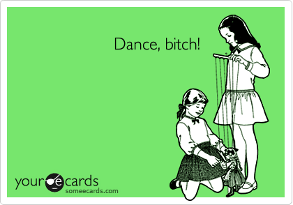 Dance, bitch!