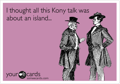I thought all this Kony talk was about an island...