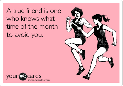 A true friend is one who knows what time of the month to avoid you.