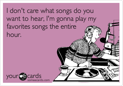 I don't care what songs do you want to hear, I'm gonna play my favorites songs the entire hour.