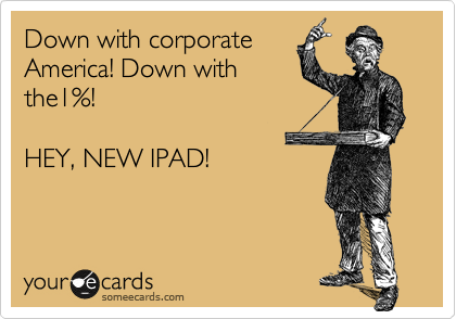 Down with corporate America! Down with the1%!   HEY, NEW IPAD!