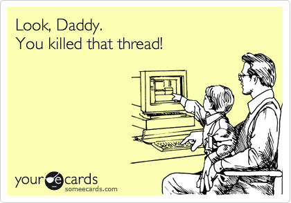 Look, Daddy.  You killed that thread!
