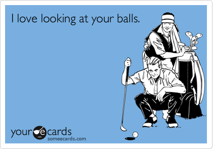 I love looking at your balls.