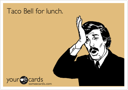 Taco Bell for lunch.