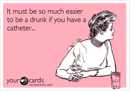 It must be so much easier to be a drunk if you have a catheter...