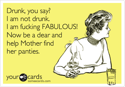 Drunk, you say? I am not drunk. I am fucking FABULOUS! Now be a dear and help Mother find her panties.
