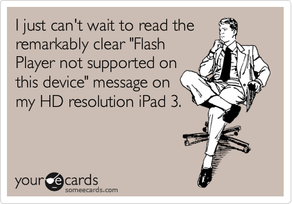 "I just can't wait to read the remarkably clear ""Flash Player not supported on this device"" message on my HD resolution iPad 3."