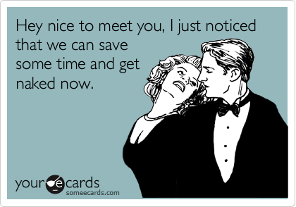 Hey nice to meet you, I just noticed that we can save  some time and get  naked now.