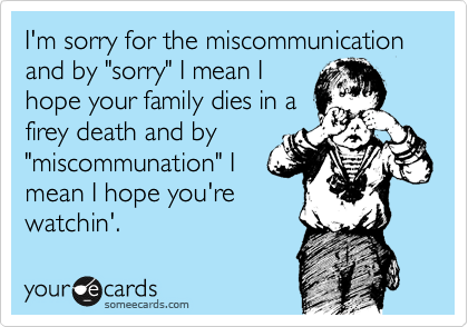 "I'm sorry for the miscommunication and by ""sorry"" I mean I hope your family dies in a firey death and by ""miscommunation"" I mean I hope you're watchin'."
