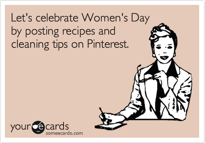 Let's celebrate Women's Day by posting recipes and cleaning tips on Pinterest.