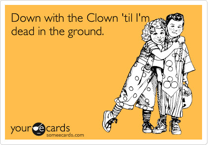Down with the Clown 'til I'm  dead in the ground.