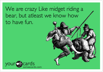 We are crazy Like midget riding a bear, but atleast we know how to have fun.