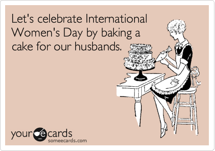 Let's celebrate International Women's Day by baking a cake for our husbands.