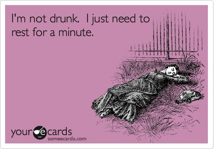 I'm not drunk.  I just need to rest for a minute.
