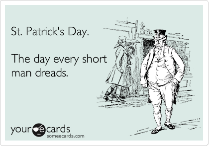 St. Patrick's Day.  The day every short man dreads.