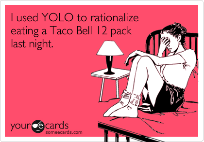 I used YOLO to rationalize eating a Taco Bell 12 pack last night.