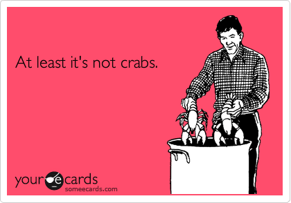 At least it's not crabs.