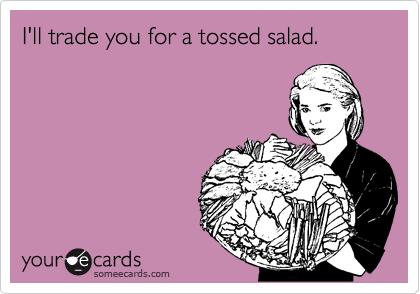 I'll trade you for a tossed salad.