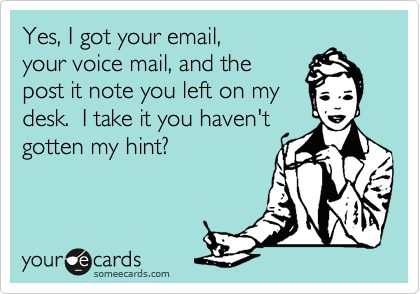 Yes, I got your email,  your voice mail, and the post it note you left on my desk.  I take it you haven't  gotten my hint?