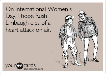 On International Women's Day, I hope Rush Limbaugh dies of a heart attack on air.