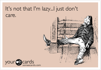 It's not that I'm lazy...I just don't care.